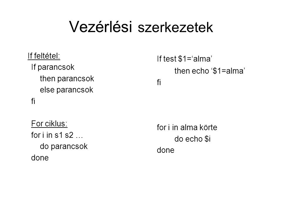 Vezérlési szerkezetek If feltétel: If parancsok then parancsok else parancsok fi For ciklus: for i in s1 s2 … do parancsok done If test $1='alma' then echo '$1=alma' fi for i in alma körte do echo $i done