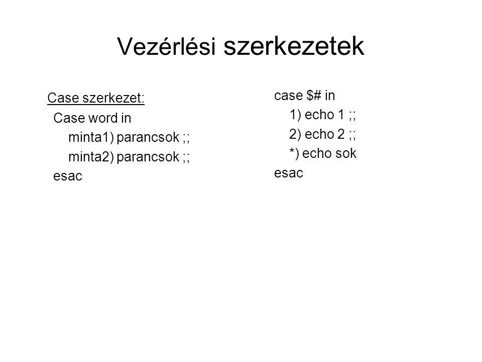 Vezérlési szerkezetek Case szerkezet: Case word in minta1) parancsok ;; minta2) parancsok ;; esac case $# in 1) echo 1 ;; 2) echo 2 ;; *) echo sok esa