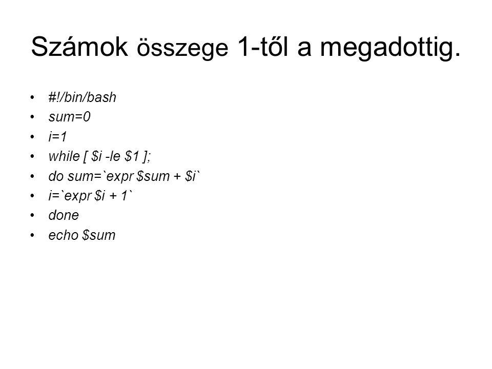 Számok összege 1-től a megadottig. #!/bin/bash sum=0 i=1 while [ $i -le $1 ]; do sum=`expr $sum + $i` i=`expr $i + 1` done echo $sum