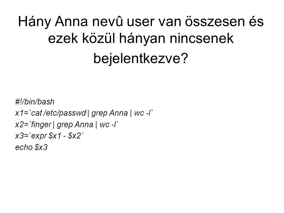 Hány Anna nevû user van összesen és ezek közül hányan nincsenek bejelentkezve? #!/bin/bash x1=`cat /etc/passwd | grep Anna | wc -l` x2=`finger | grep