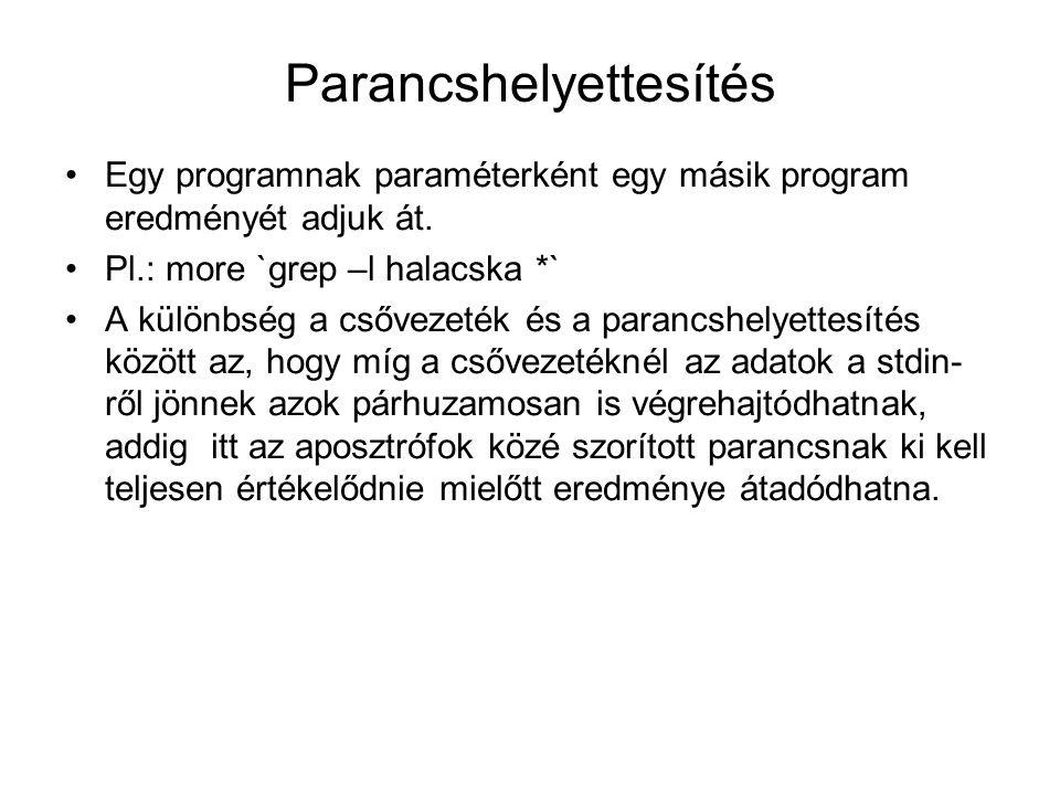 Parancshelyettesítés Egy programnak paraméterként egy másik program eredményét adjuk át. Pl.: more `grep –l halacska *` A különbség a csővezeték és a