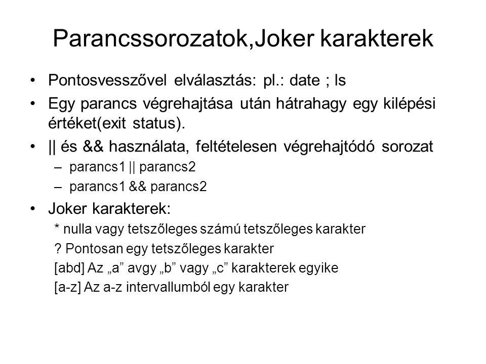 Parancssorozatok,Joker karakterek Pontosvesszővel elválasztás: pl.: date ; ls Egy parancs végrehajtása után hátrahagy egy kilépési értéket(exit status