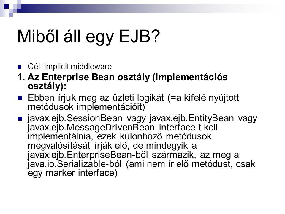 Miből áll egy EJB? Cél: implicit middleware 1. Az Enterprise Bean osztály (implementációs osztály): Ebben írjuk meg az üzleti logikát (=a kifelé nyújt