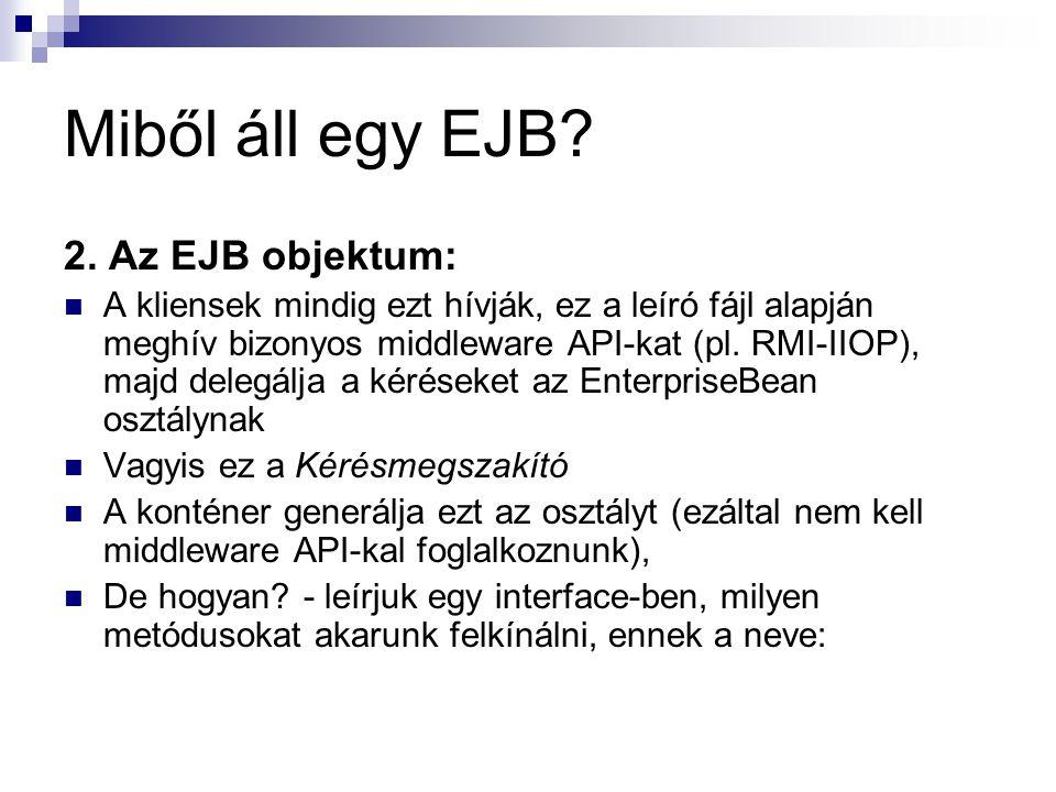 Miből áll egy EJB? 2. Az EJB objektum: A kliensek mindig ezt hívják, ez a leíró fájl alapján meghív bizonyos middleware API-kat (pl. RMI-IIOP), majd d