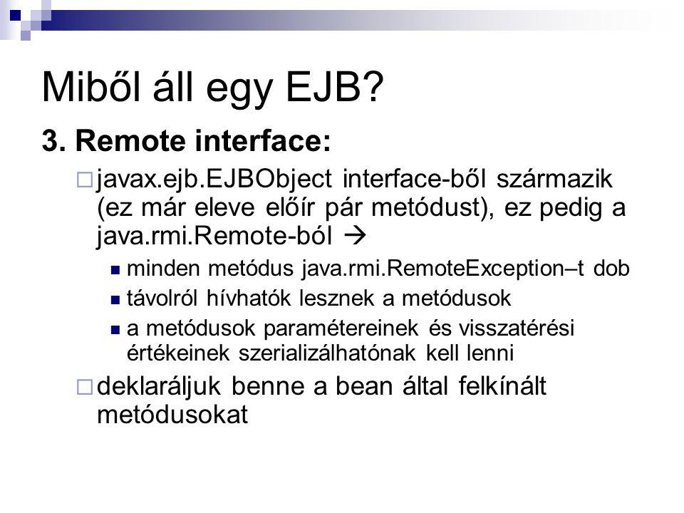 Miből áll egy EJB? 3. Remote interface:  javax.ejb.EJBObject interface-ből származik (ez már eleve előír pár metódust), ez pedig a java.rmi.Remote-bó