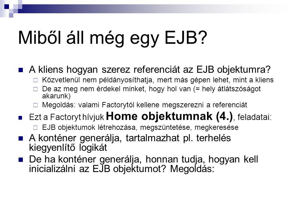 Miből áll még egy EJB? A kliens hogyan szerez referenciát az EJB objektumra?  Közvetlenül nem példányosíthatja, mert más gépen lehet, mint a kliens 