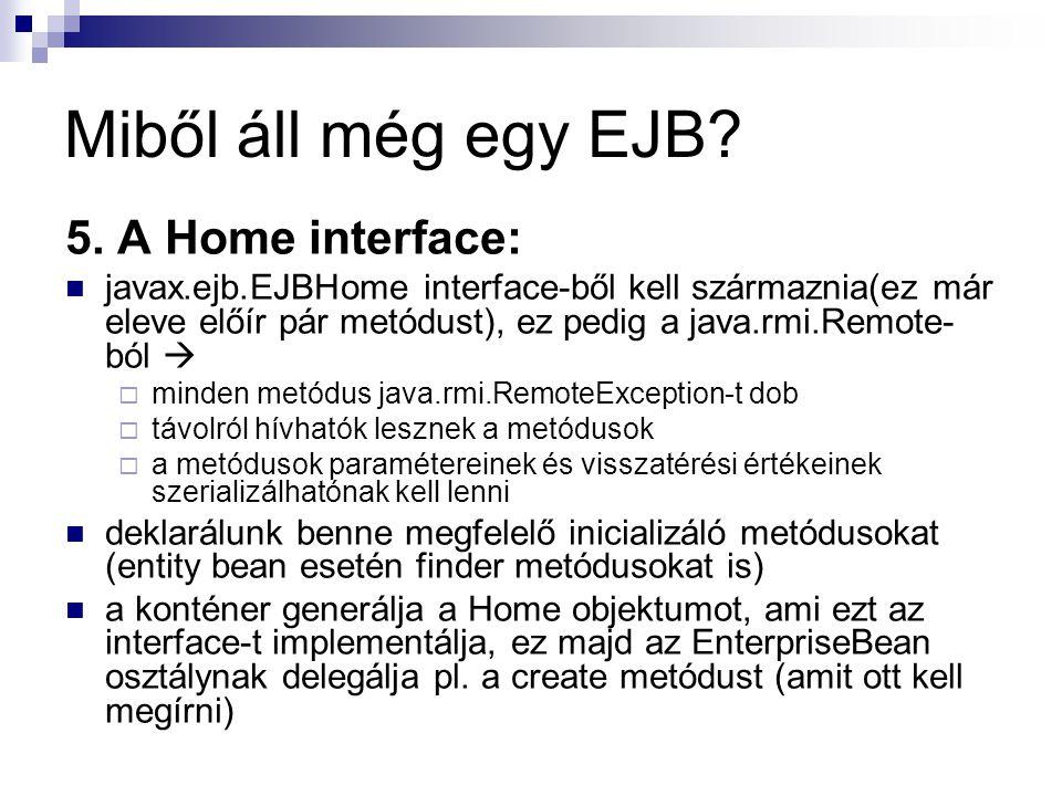 Miből áll még egy EJB? 5. A Home interface: javax.ejb.EJBHome interface-ből kell származnia(ez már eleve előír pár metódust), ez pedig a java.rmi.Remo