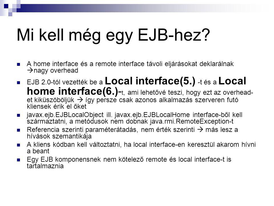 Mi kell még egy EJB-hez? A home interface és a remote interface távoli eljárásokat deklarálnak  nagy overhead EJB 2.0-tól vezették be a Local interfa