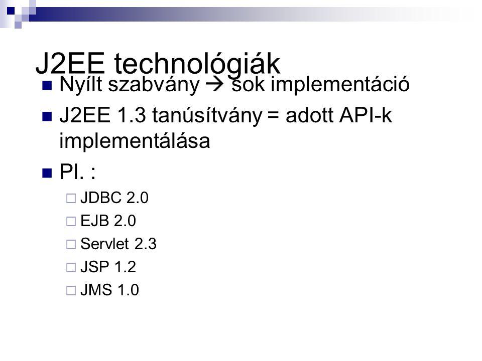 J2EE technológiák Nyílt szabvány  sok implementáció J2EE 1.3 tanúsítvány = adott API-k implementálása Pl. :  JDBC 2.0  EJB 2.0  Servlet 2.3  JSP