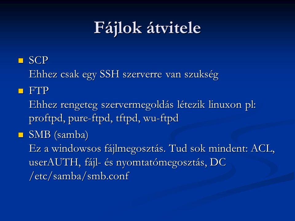 Fájlok átvitele SCP Ehhez csak egy SSH szerverre van szukség SCP Ehhez csak egy SSH szerverre van szukség FTP Ehhez rengeteg szervermegoldás létezik linuxon pl: proftpd, pure-ftpd, tftpd, wu-ftpd FTP Ehhez rengeteg szervermegoldás létezik linuxon pl: proftpd, pure-ftpd, tftpd, wu-ftpd SMB (samba) Ez a windowsos fájlmegosztás.