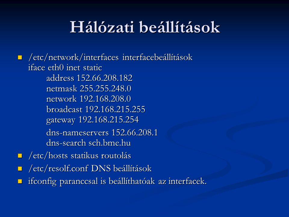 Hálózati beállítások /etc/network/interfaces interfacebeállítások iface eth0 inet static address 152.66.208.182 netmask 255.255.248.0 network 192.168.208.0 broadcast 192.168.215.255 gateway 192.168.215.254 /etc/network/interfaces interfacebeállítások iface eth0 inet static address 152.66.208.182 netmask 255.255.248.0 network 192.168.208.0 broadcast 192.168.215.255 gateway 192.168.215.254 dns-nameservers 152.66.208.1 dns-search sch.bme.hu /etc/hosts statikus routolás /etc/hosts statikus routolás /etc/resolf.conf DNS beállítások /etc/resolf.conf DNS beállítások ifconfig paranccsal is beállíthatóak az interfacek.