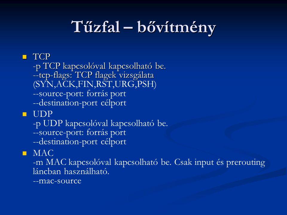 Tűzfal - példa #!/bin/sh /sbin/iptables -F INPUT # SSH SCH-bol /sbin/iptables -A INPUT -s 152.66.208.0/21 -p tcp --destination- port 22 -j ACCEPT # FTP SCH-bol /sbin/iptables -A INPUT -s 152.66.208.0/21 -p tcp --destination- port 20:21 -j ACCEPT # ping SCH-bol /sbin/iptables -A INPUT -s 152.66.208.0/21 -p icmp -j ACCEPT # minden mas eldob /sbin/iptables -A INPUT -s 0/0 -j DROP
