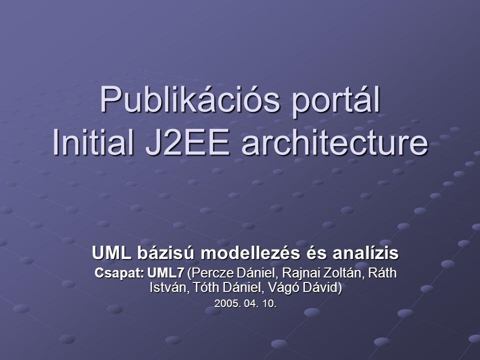 Publikációs portál Initial J2EE architecture UML bázisú modellezés és analízis Csapat: UML7 (Percze Dániel, Rajnai Zoltán, Ráth István, Tóth Dániel, Vágó Dávid) 2005.