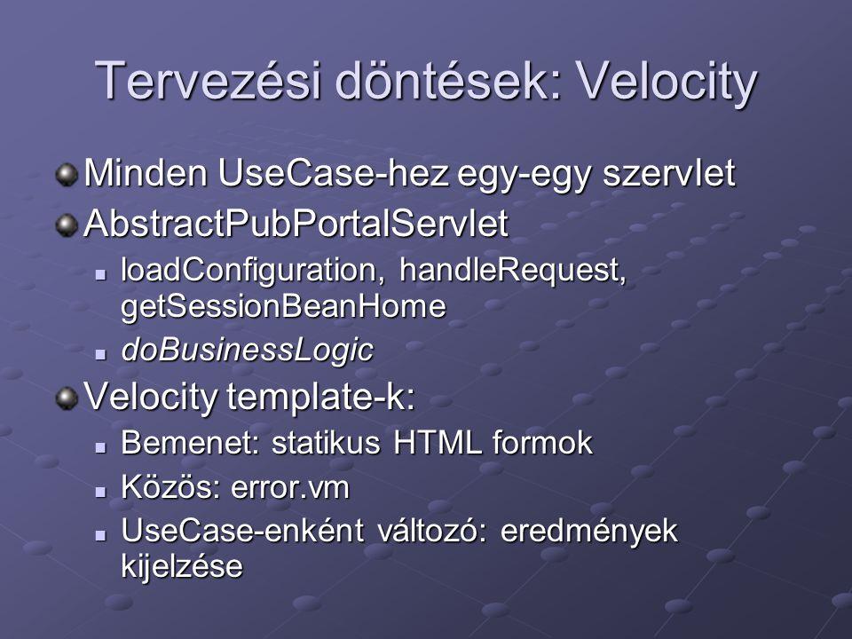 Tervezési döntések: Velocity Minden UseCase-hez egy-egy szervlet AbstractPubPortalServlet loadConfiguration, handleRequest, getSessionBeanHome loadConfiguration, handleRequest, getSessionBeanHome doBusinessLogic doBusinessLogic Velocity template-k: Bemenet: statikus HTML formok Bemenet: statikus HTML formok Közös: error.vm Közös: error.vm UseCase-enként változó: eredmények kijelzése UseCase-enként változó: eredmények kijelzése