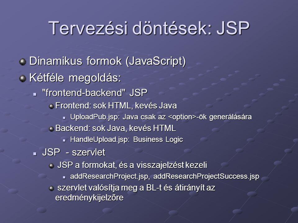 Tervezési döntések: JSP Dinamikus formok (JavaScript) Kétféle megoldás: frontend-backend JSP frontend-backend JSP Frontend: sok HTML, kevés Java UploadPub.jsp: Java csak az -ök generálására UploadPub.jsp: Java csak az -ök generálására Backend: sok Java, kevés HTML HandleUpload.jsp: Business Logic HandleUpload.jsp: Business Logic JSP - szervlet JSP - szervlet JSP a formokat, és a visszajelzést kezeli JSP a formokat, és a visszajelzést kezeli addResearchProject.jsp, addResearchProjectSuccess.jsp addResearchProject.jsp, addResearchProjectSuccess.jsp szervlet valósítja meg a BL-t és átirányít az eredménykijelzőre szervlet valósítja meg a BL-t és átirányít az eredménykijelzőre