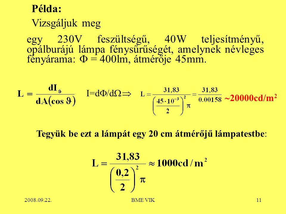 2008.09.22.BME VIK11 Példa: Vizsgáljuk meg   20000cd/m 2 Tegyük be ezt a lámpát egy 20 cm átmérőjű lámpatestbe: egy 230V feszültségű, 40W teljesítményű, opálburájú lámpa fénysűrűségét, amelynek névleges fényárama:  = 400lm, átmérője 45mm.