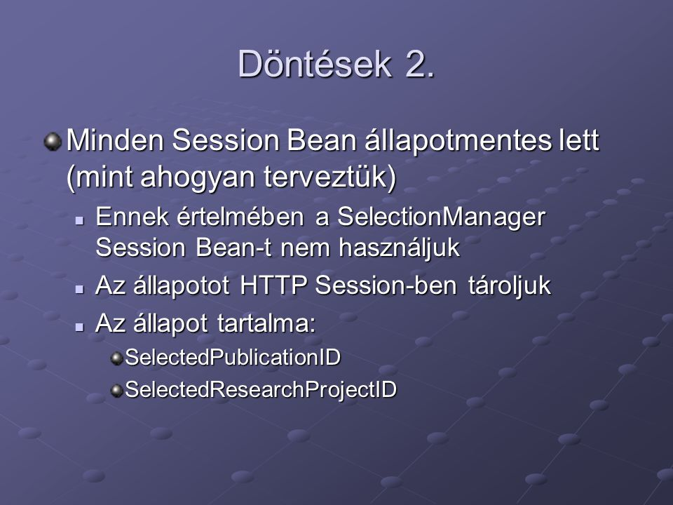 Döntések 2. Minden Session Bean állapotmentes lett (mint ahogyan terveztük) Ennek értelmében a SelectionManager Session Bean-t nem használjuk Ennek ér
