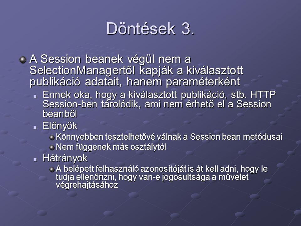 Döntések 3. A Session beanek végül nem a SelectionManagertől kapják a kiválasztott publikáció adatait, hanem paraméterként Ennek oka, hogy a kiválaszt