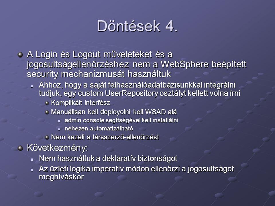 Döntések 4. A Login és Logout műveleteket és a jogosultságellenőrzéshez nem a WebSphere beépített security mechanizmusát használtuk Ahhoz, hogy a sajá