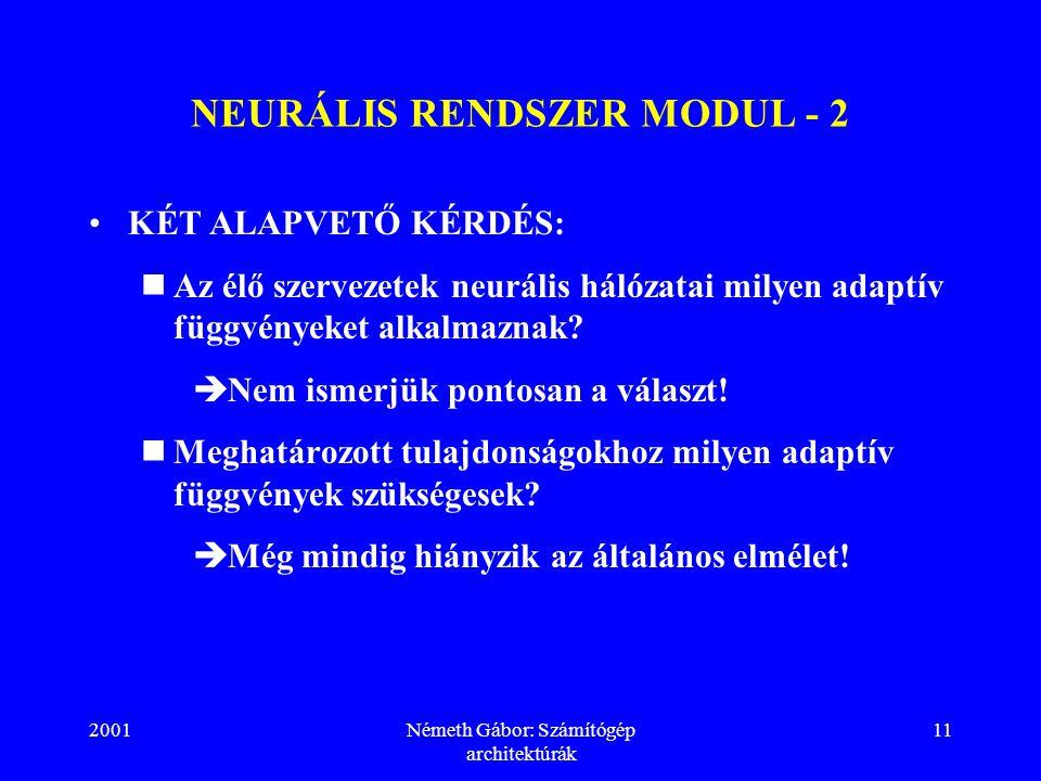 2001Németh Gábor: Számítógép architektúrák 11 NEURÁLIS RENDSZER MODUL - 2 KÉT ALAPVETŐ KÉRDÉS: Az élő szervezetek neurális hálózatai milyen adaptív függvényeket alkalmaznak.
