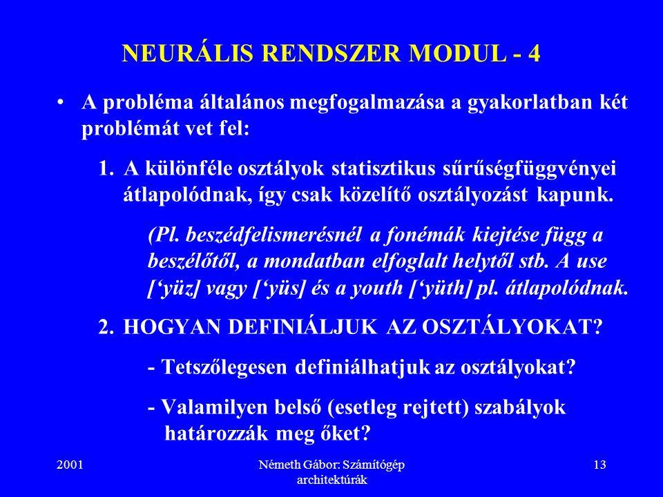 2001Németh Gábor: Számítógép architektúrák 13 NEURÁLIS RENDSZER MODUL - 4 A probléma általános megfogalmazása a gyakorlatban két problémát vet fel: 1.A különféle osztályok statisztikus sűrűségfüggvényei átlapolódnak, így csak közelítő osztályozást kapunk.