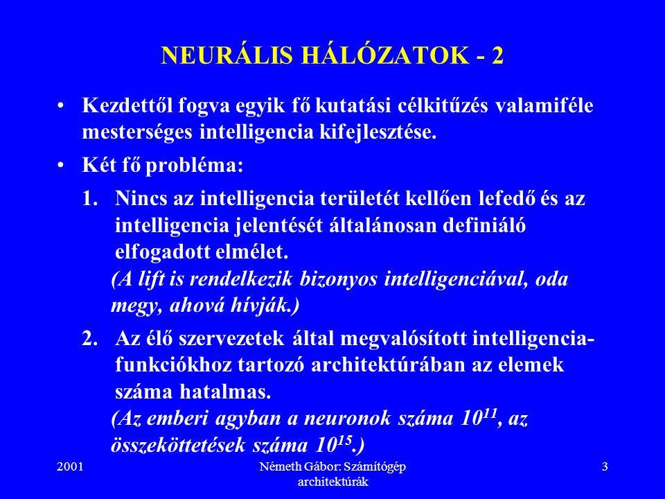 2001Németh Gábor: Számítógép architektúrák 3 NEURÁLIS HÁLÓZATOK - 2 Kezdettől fogva egyik fő kutatási célkitűzés valamiféle mesterséges intelligencia kifejlesztése.