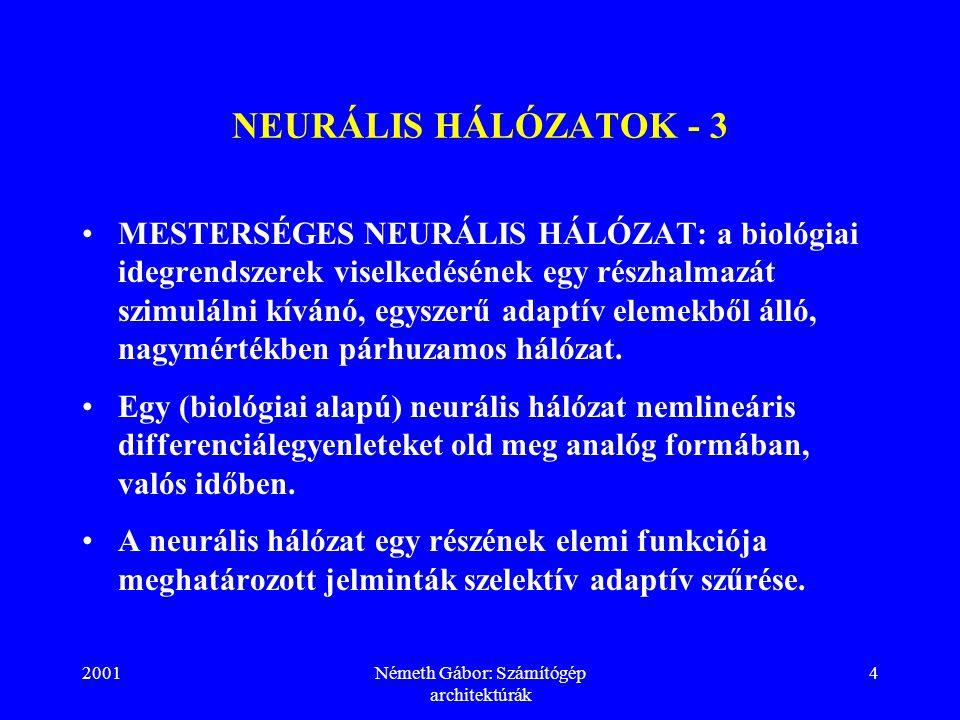 2001Németh Gábor: Számítógép architektúrák 4 NEURÁLIS HÁLÓZATOK - 3 MESTERSÉGES NEURÁLIS HÁLÓZAT: a biológiai idegrendszerek viselkedésének egy részhalmazát szimulálni kívánó, egyszerű adaptív elemekből álló, nagymértékben párhuzamos hálózat.