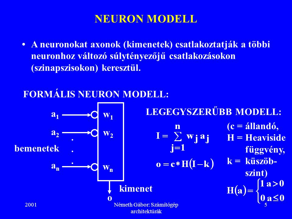 2001Németh Gábor: Számítógép architektúrák 5 NEURON MODELL A neuronokat axonok (kimenetek) csatlakoztatják a többi neuronhoz változó súlytényezőjű csatlakozásokon (szinapszisokon) keresztül.