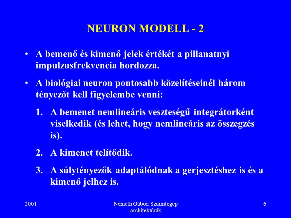 2001Németh Gábor: Számítógép architektúrák 6 NEURON MODELL - 2 A bemenő és kimenő jelek értékét a pillanatnyi impulzusfrekvencia hordozza.