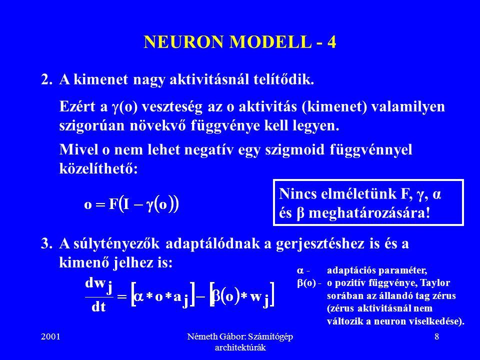 2001Németh Gábor: Számítógép architektúrák 9 NEURON MODELL - 5 Kísérleti adatok szerint a neuron a bemenő gerjesztés alapvető tulajdonságára válik a legérzékenyebbé.