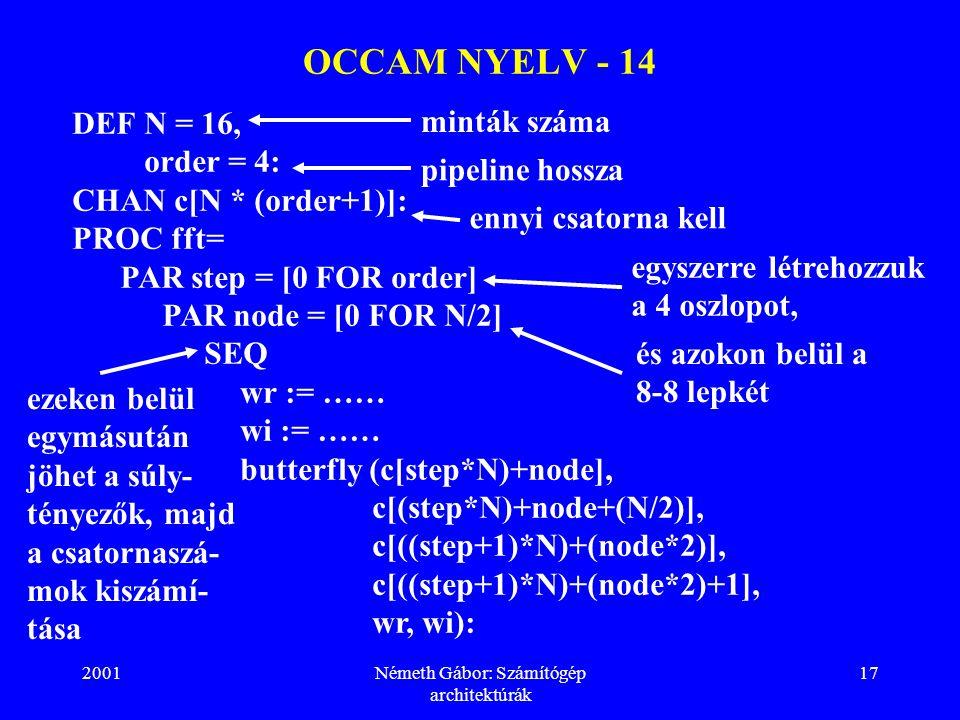 2001Németh Gábor: Számítógép architektúrák 17 OCCAM NYELV - 14 DEFN = 16, order = 4: CHAN c[N * (order+1)]: PROC fft= PAR step = [0 FOR order] PAR node = [0 FOR N/2] SEQ wr := …… wi := …… butterfly (c[step*N)+node], c[(step*N)+node+(N/2)], c[((step+1)*N)+(node*2)], c[((step+1)*N)+(node*2)+1], wr, wi): minták száma pipeline hossza ennyi csatorna kell egyszerre létrehozzuk a 4 oszlopot, és azokon belül a 8-8 lepkét ezeken belül egymásután jöhet a súly- tényezők, majd a csatornaszá- mok kiszámí- tása