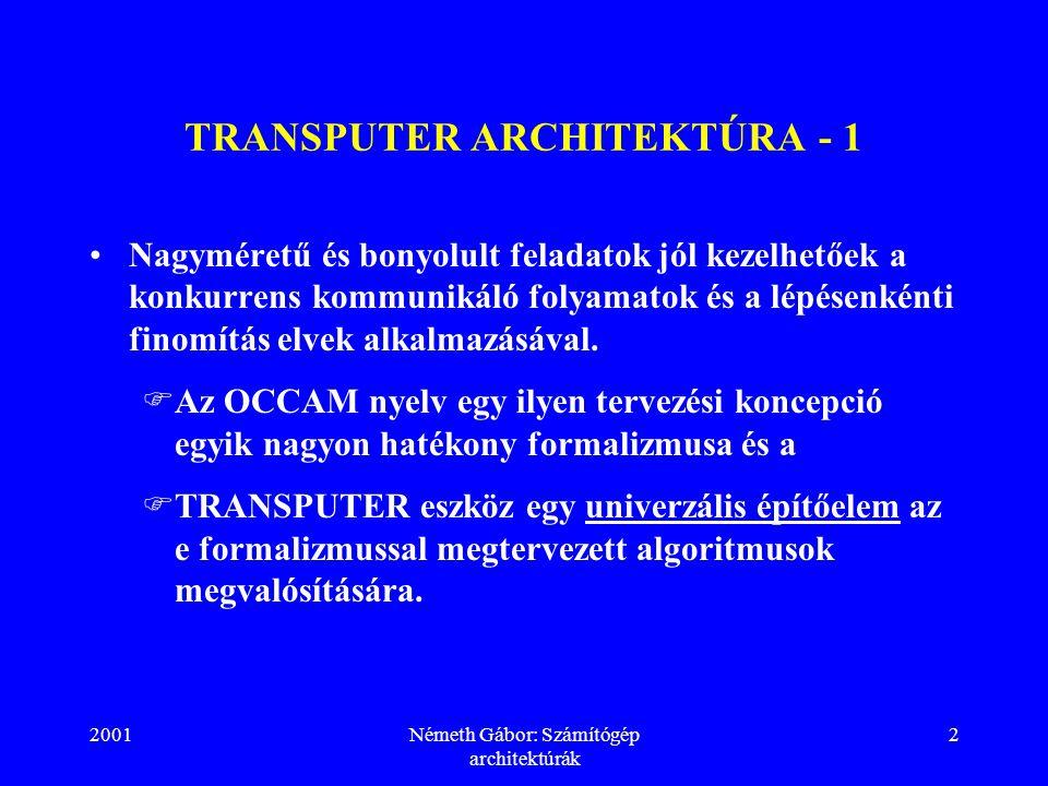 2001Németh Gábor: Számítógép architektúrák 2 TRANSPUTER ARCHITEKTÚRA - 1 Nagyméretű és bonyolult feladatok jól kezelhetőek a konkurrens kommunikáló folyamatok és a lépésenkénti finomítás elvek alkalmazásával.