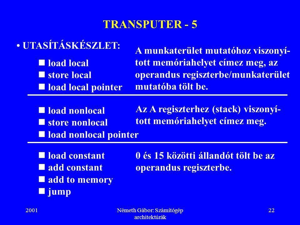 2001Németh Gábor: Számítógép architektúrák 22 TRANSPUTER - 5 UTASÍTÁSKÉSZLET: load local store local load local pointer A munkaterület mutatóhoz viszonyí- tott memóriahelyet címez meg, az operandus regiszterbe/munkaterület mutatóba tölt be.