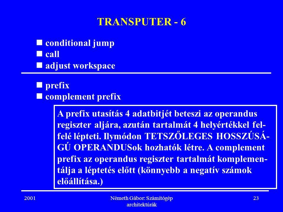 2001Németh Gábor: Számítógép architektúrák 23 TRANSPUTER - 6 conditional jump call adjust workspace A prefix utasítás 4 adatbitjét beteszi az operandus regiszter aljára, azután tartalmát 4 helyértékkel fel- felé lépteti.