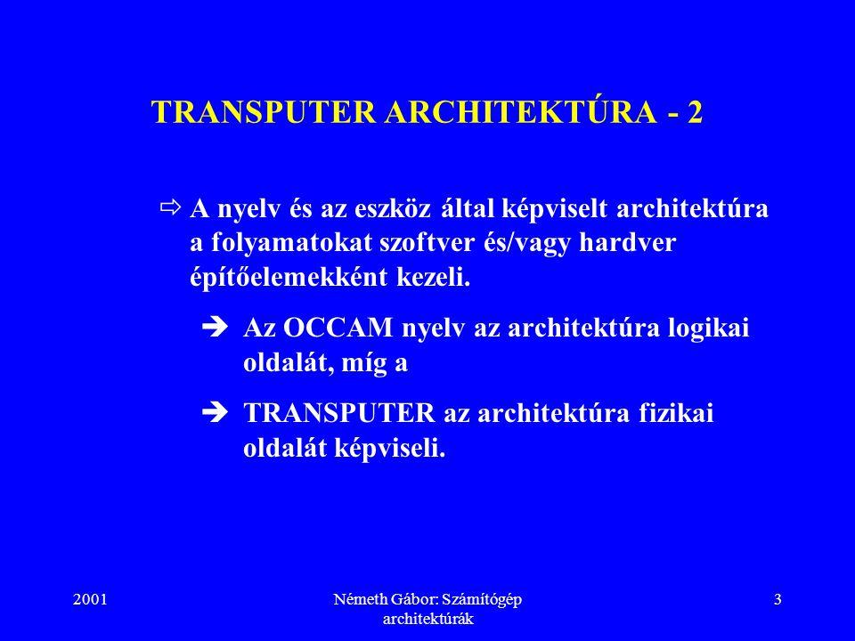 2001Németh Gábor: Számítógép architektúrák 3 TRANSPUTER ARCHITEKTÚRA - 2  A nyelv és az eszköz által képviselt architektúra a folyamatokat szoftver és/vagy hardver építőelemekként kezeli.
