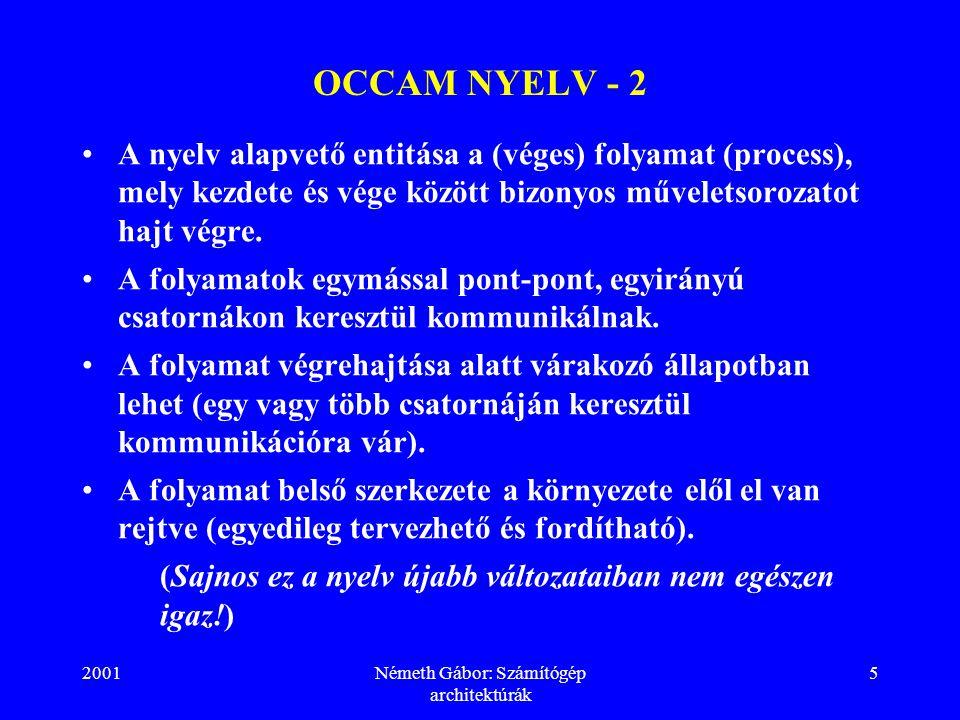 2001Németh Gábor: Számítógép architektúrák 6 OCCAM NYELV - 3 A nyelv az elemi folyamatok gyakorlatilag tetszőleges összefogásával (soros vagy konkurrens csoportosításá- val) lehetővé teszi a rendszer hierarchikus szerkezeté- nek leírását.