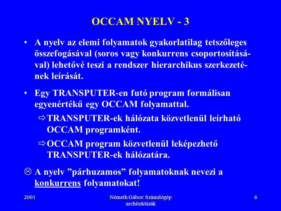 2001Németh Gábor: Számítógép architektúrák 7 OCCAM NYELV - 4 A folyamatok egymással a kommunikációs csatornákon keresztül átküldött üzenetekkel kommunikálnak.