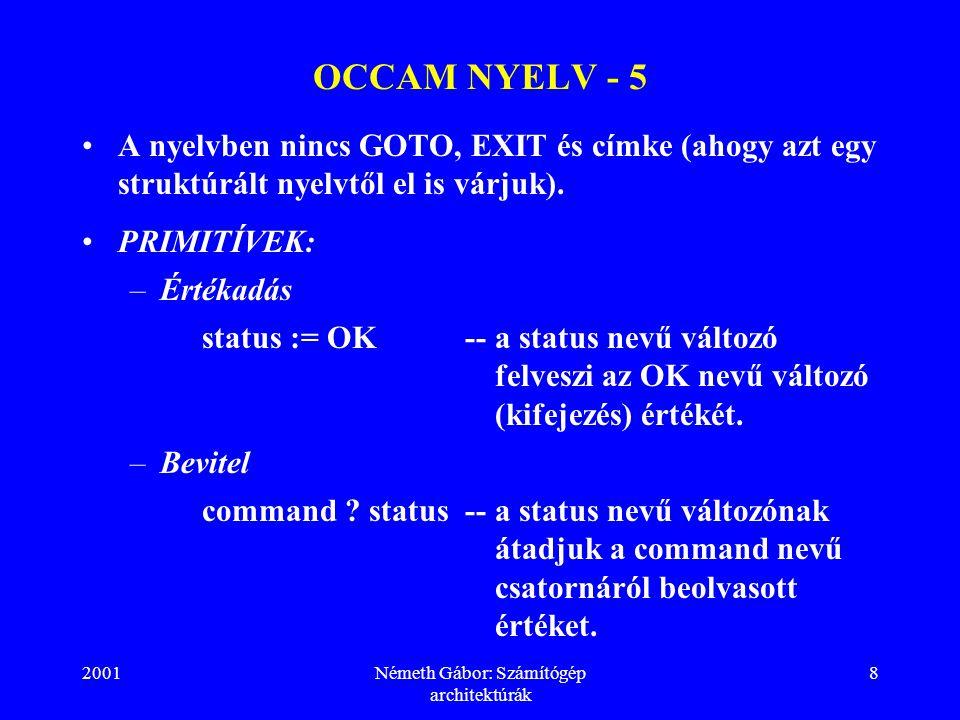 2001Németh Gábor: Számítógép architektúrák 8 OCCAM NYELV - 5 A nyelvben nincs GOTO, EXIT és címke (ahogy azt egy struktúrált nyelvtől el is várjuk).