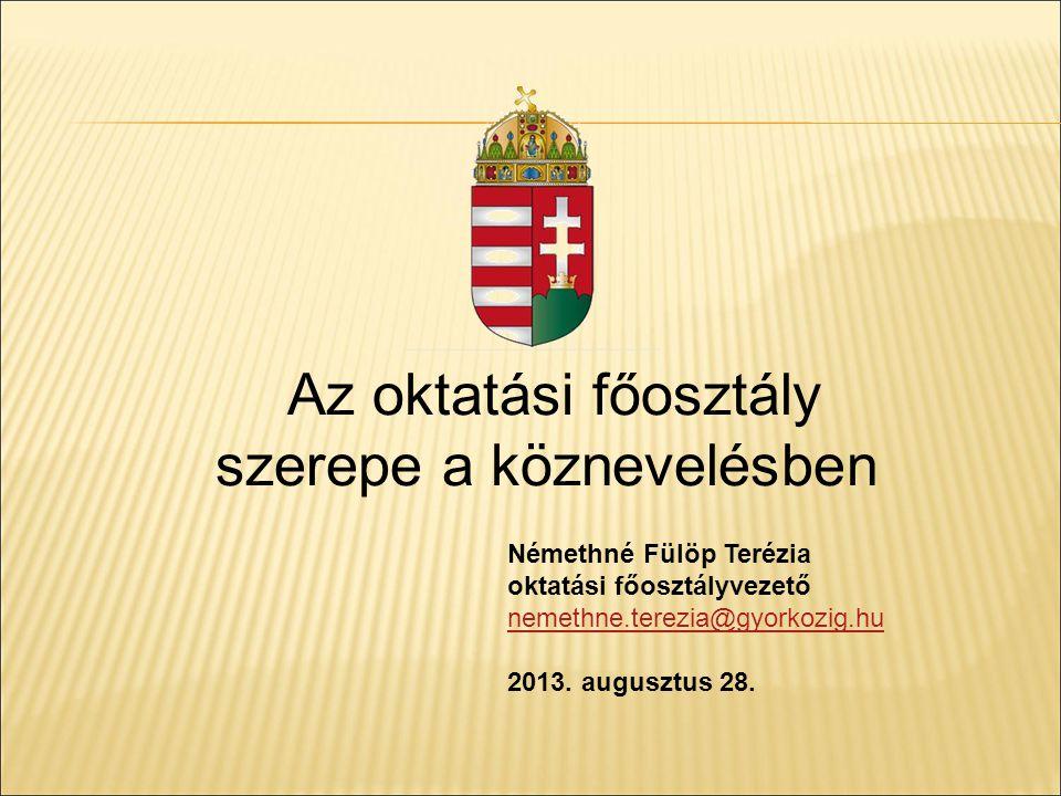 Az oktatási főosztály szerepe a köznevelésben Némethné Fülöp Terézia oktatási főosztályvezető nemethne.terezia@gyorkozig.hu 2013. augusztus 28.