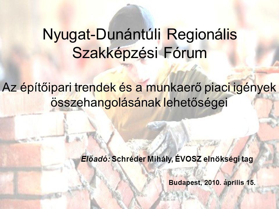 Nyugat-Dunántúli Regionális Szakképzési Fórum Az építőipari trendek és a munkaerő piaci igények összehangolásának lehetőségei Előadó: Schréder Mihály, ÉVOSZ elnökségi tag Budapest, 2010.