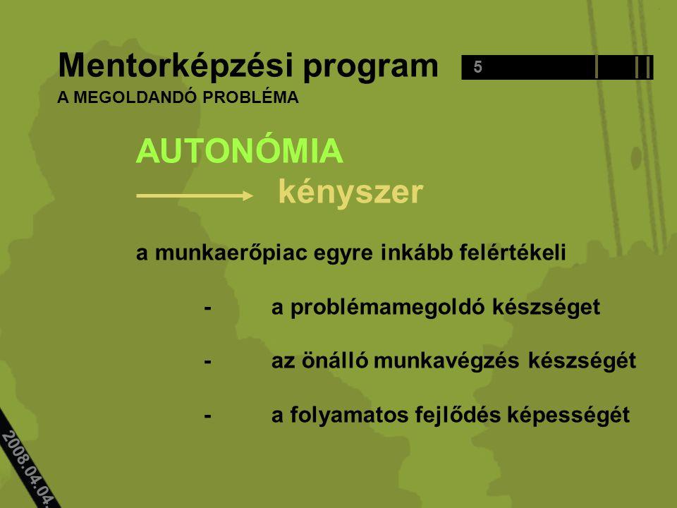 2008.04.04.. Mentorképzési program AUTONÓMIA kényszer a munkaerőpiac egyre inkább felértékeli -a problémamegoldó készséget -az önálló munkavégzés kész