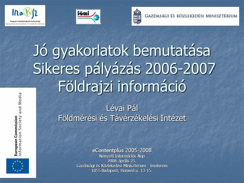 Jó gyakorlatok bemutatása Sikeres pályázás 2006-2007 Földrajzi információ Lévai Pál Földmérési és Távérzékelési Intézet eContentplus 2005-2008 Nemzeti