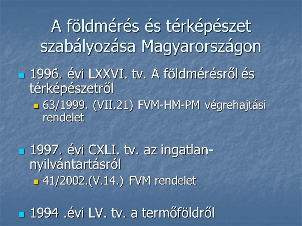 A földmérés és térképészet szabályozása Magyarországon 1996. évi LXXVI. tv. A földmérésről és térképészetről 1996. évi LXXVI. tv. A földmérésről és té