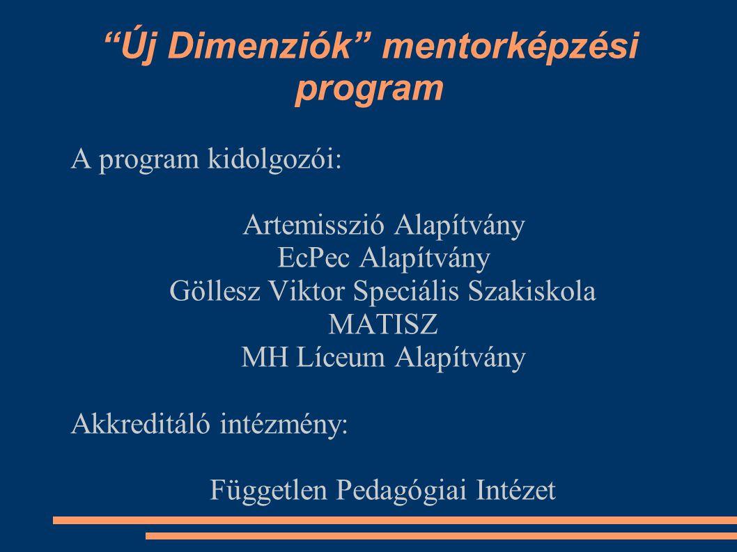 Új Dimenziók mentorképzési program A program kidolgozói: Artemisszió Alapítvány EcPec Alapítvány Göllesz Viktor Speciális Szakiskola MATISZ MH Líceum Alapítvány Akkreditáló intézmény: Független Pedagógiai Intézet