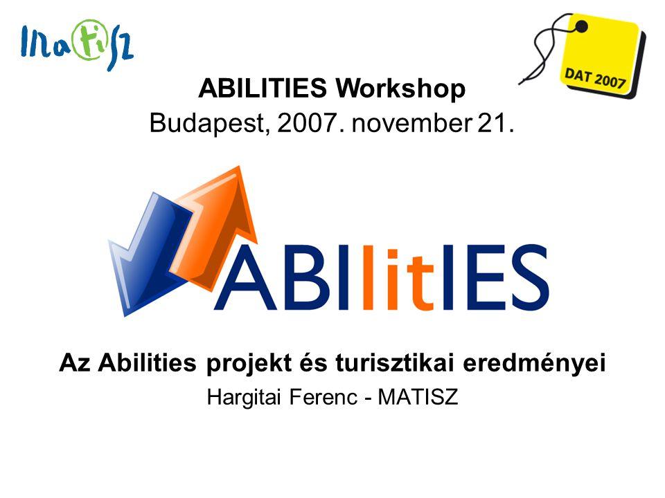 Az Abilities projekt és turisztikai eredményei Hargitai Ferenc - MATISZ ABILITIES Workshop Budapest, 2007. november 21.