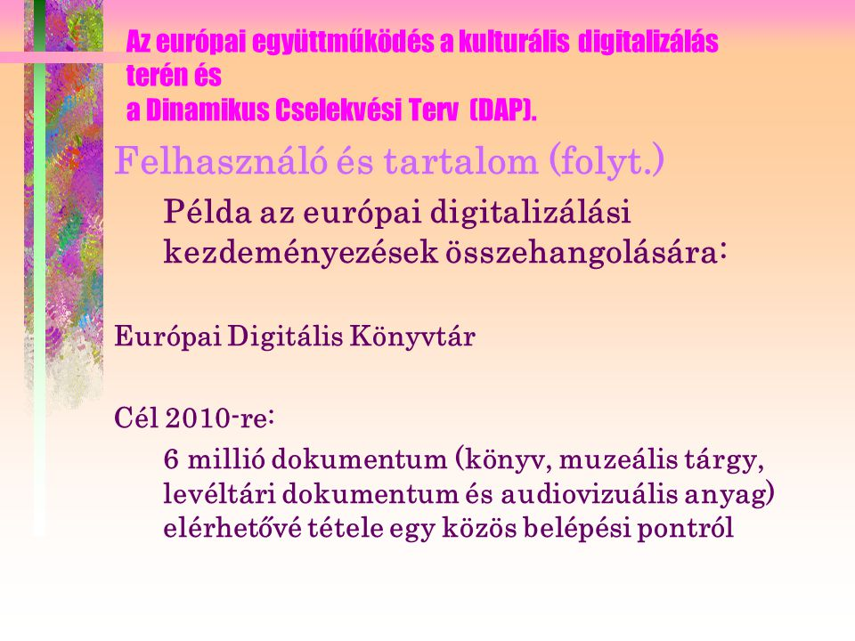 Felhasználó és tartalom (folyt.) Példa az európai digitalizálási kezdeményezések összehangolására: TEL - TEL Me Mor Az Európai Digitális Könyvtár projekt Az Európai Könyvtár és az Európai Nemzeti Könyvtár Igazgatók Konferenciája (CENL) kezdeményezi, hogy az Európai Unió minden nemzeti könyvtára váljon a szolgáltatásban teljes jogú résztvevőjévé 2007 végére.