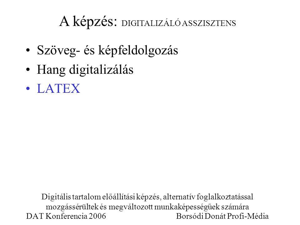 Digitális tartalom előállítási képzés, alternatív foglalkoztatással mozgássérültek és megváltozott munkaképességűek számára DAT Konferencia 2006 Borsódi Donát Profi-Média Szöveg- és képfeldolgozás Hang digitalizálás LATEX A képzés: DIGITALIZÁLÓ ASSZISZTENS