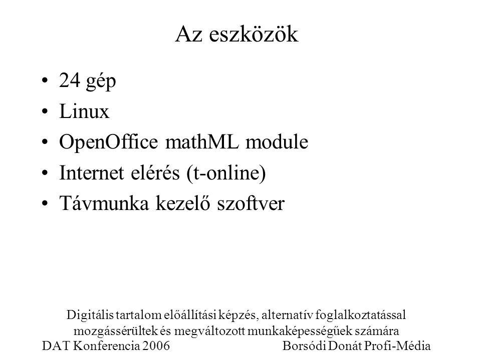 Digitális tartalom előállítási képzés, alternatív foglalkoztatással mozgássérültek és megváltozott munkaképességűek számára DAT Konferencia 2006 Borsódi Donát Profi-Média 24 gép Linux OpenOffice mathML module Internet elérés (t-online) Távmunka kezelő szoftver Az eszközök