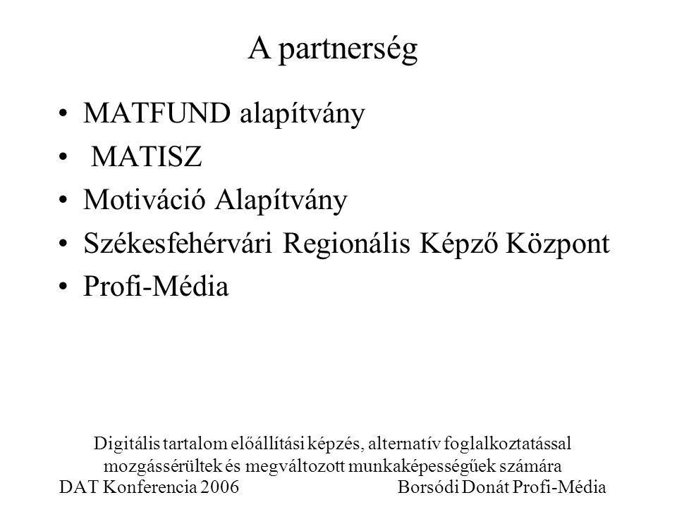 Digitális tartalom előállítási képzés, alternatív foglalkoztatással mozgássérültek és megváltozott munkaképességűek számára DAT Konferencia 2006 Borsódi Donát Profi-Média MATFUND alapítvány MATISZ Motiváció Alapítvány Székesfehérvári Regionális Képző Központ Profi-Média A partnerség