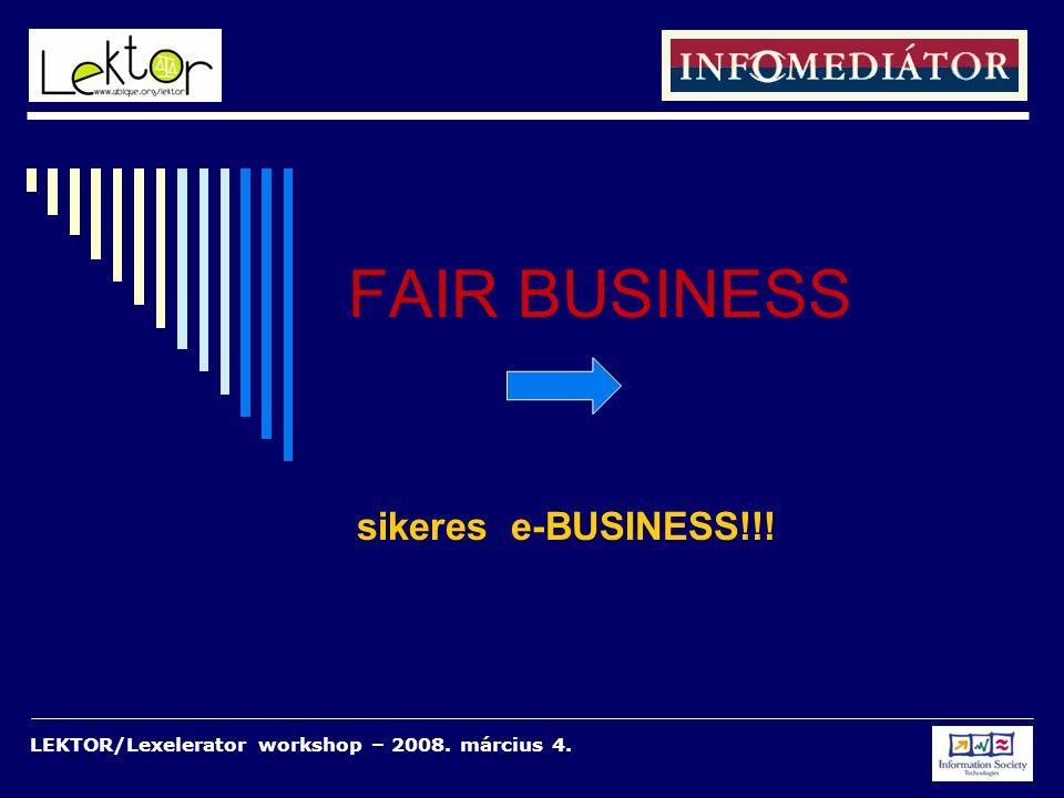 LEKTOR/Lexelerator workshop – 2008. március 4. FAIR BUSINESS sikeres e-BUSINESS!!!
